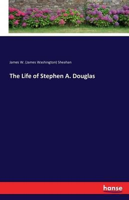 The Life of Stephen A. Douglas