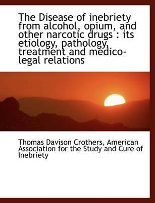 The Disease of Inebriety from Alcohol, Opium, and Other Narcotic Drugs
