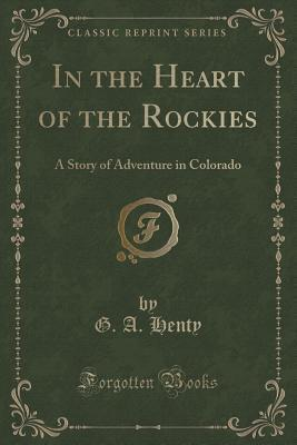 In the Heart of the Rockies, a Story of Adventure in Colorado (Classic Reprint)