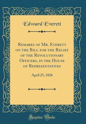 Remarks of Mr. Everett on the Bill for the Relief of the Revolutionary Officers, in the House of Representatives