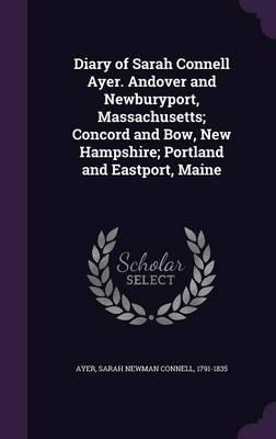 Diary of Sarah Connell Ayer. Andover and Newburyport, Massachusetts; Concord and Bow, New Hampshire; Portland and Eastport, Maine