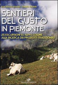 Sentieri del gusto in Piemonte. 25 escursioni su Alpi e colline alla ricerca dei prodotti tradizionali. Ediz. illustrata