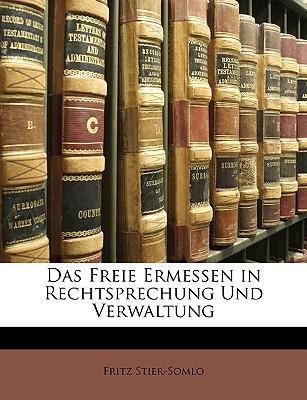 Das freie Ermessen in Rechtsprechung und Verwaltung