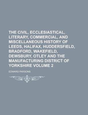 The Civil, Ecclesiastical, Literary, Commercial, and Miscellaneous History of Leeds, Halifax, Huddersfield, Bradford, Wakefield, Dewsbury, Otley and T