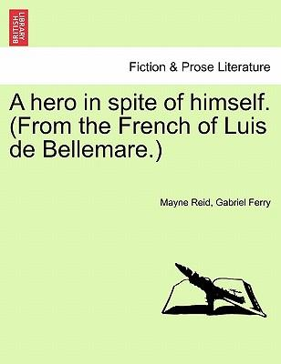 A hero in spite of himself. (From the French of Luis de Bellemare.) Vol. III.