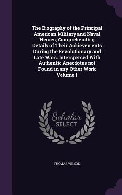 The Biography of the Principal American Military and Naval Heroes; Comprehending Details of Their Achievements During the Revolutionary and Late Wars. Not Found in Any Other Work Volume 1