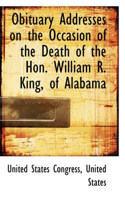 Obituary Addresses on the Occasion of the Death of the Hon. William R. King, of Alabama