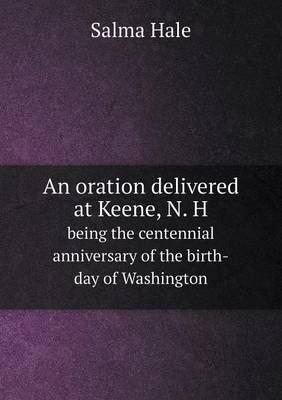 An Oration Delivered at Keene, N. H Being the Centennial Anniversary of the Birth-Day of Washington