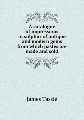 A Catalogue of Impressions in Sulphur of Antique and Modern Gems from Which Pastes Are Made and Sold