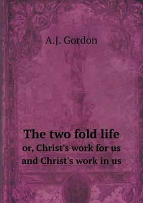 The Two Fold Life Or, Christ's Work for Us and Christ's Work in Us