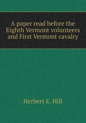 A Paper Read Before the Eighth Vermont Volunteers and First Vermont Cavalry