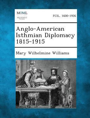 Anglo-American Isthmian Diplomacy 1815-1915