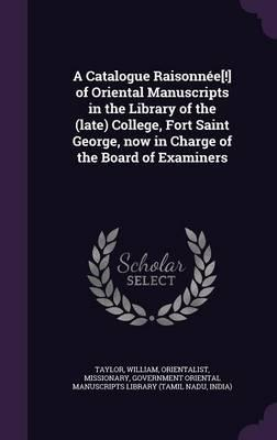 A Catalogue Raisonnee[!] of Oriental Manuscripts in the Library of the (Late) College, Fort Saint George, Now in Charge of the Board of Examiners