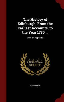 The History of Edinburgh, from the Earliest Accounts, to the Year 1780 .