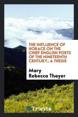 The Influence of Horace on the Chief English Poets of the Nineteenth Century; A Thesis