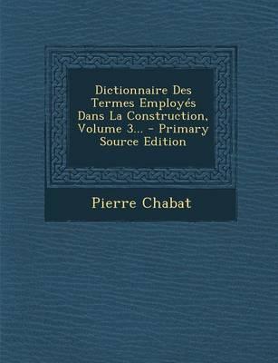 Dictionnaire Des Termes Employes Dans La Construction, Volume 3... - Primary Source Edition