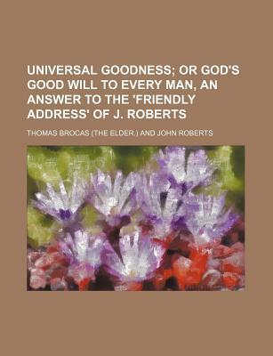 Universal Goodness; Or God's Good Will to Every Man, an Answer to the 'Friendly Address' of J. Roberts