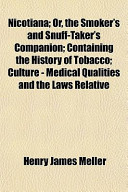 Nicotiana; Or, the Smoker's and Snuff-Taker's Companion; Containing the History of Tobacco; Culture - Medical Qualities and the Laws Relative