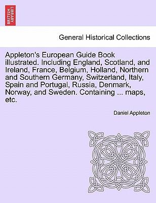 Appleton's European Guide Book Illustrated. Including England, Scotland, and Ireland, France, Belgium, Holland, Northern and Southern Germany, Switzer