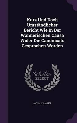 Kurz Und Doch Umstandlicher Bericht Wie in Der Wannerischen Causa Wider Die Canonicats Gesprochen Worden