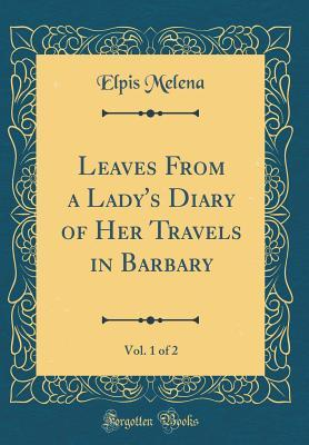 Leaves From a Lady's Diary of Her Travels in Barbary, Vol. 1 of 2 (Classic Reprint)