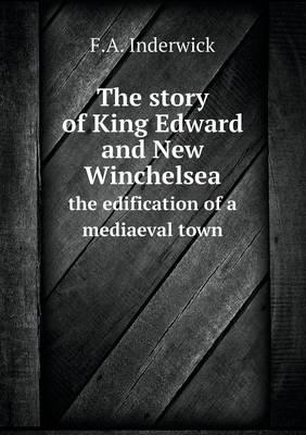 The Story of King Edward and New Winchelsea the Edification of a Mediaeval Town