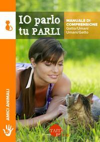 Io parlo tu parli. Manuale di comprensione gatto/umani, umani/gatto