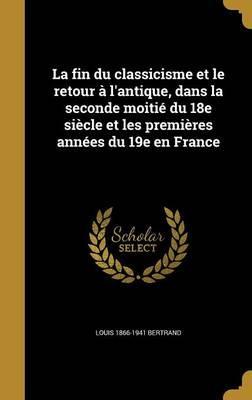 La Fin Du Classicisme Et Le Retour A L'Antique, Dans La Seconde Moitie Du 18e Siecle Et Les Premieres Annees Du 19e En France