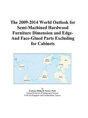 The 2009-2014 World Outlook for Semi-Machined Hardwood Furniture Dimension and Edge-And Face-Glued Parts Excluding for Cabinets