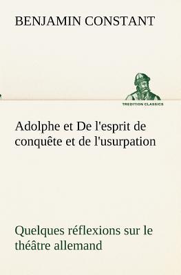 Adolphe et de l Esprit de Conquete et de l Usurpation Quelques Reflexions Sur le Theatre Allemand