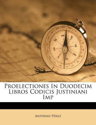 Proelectiones in Duodecim Libros Codicis Justiniani Imp
