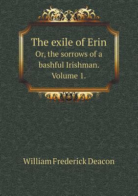 The Exile of Erin Or, the Sorrows of a Bashful Irishman. Volume 1.