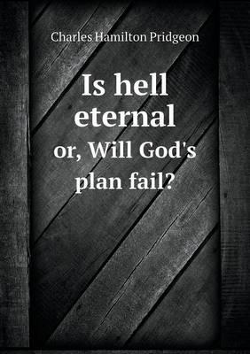 Is Hell Eternal Or, Will God's Plan Fail?