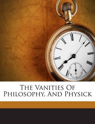 The Vanities of Philosophy, and Physick