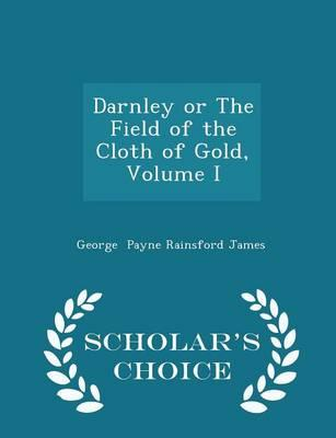Darnley or the Field of the Cloth of Gold, Volume I - Scholar's Choice Edition