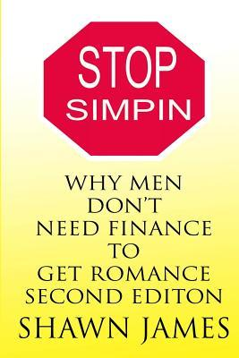 STOP SIMPIN-Why Men Don't Need Finance To Get Romance Second Edition