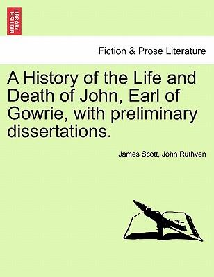 A History of the Life and Death of John, Earl of Gowrie, with preliminary dissertations