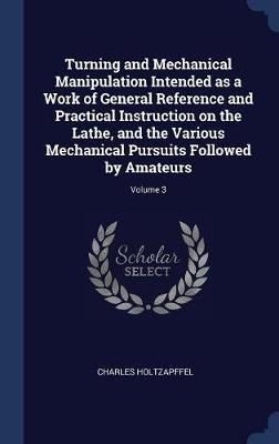 Turning and Mechanical Manipulation Intended as a Work of General Reference and Practical Instruction on the Lathe, and the Various Mechanical Pursuit