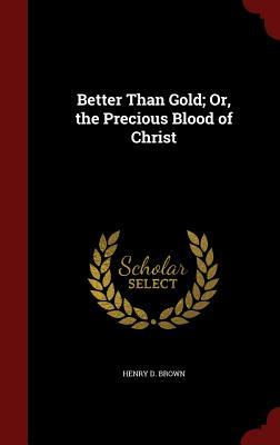 Better Than Gold; Or, the Precious Blood of Christ
