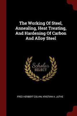 The Working of Steel, Annealing, Heat Treating, and Hardening of Carbon and Alloy Steel