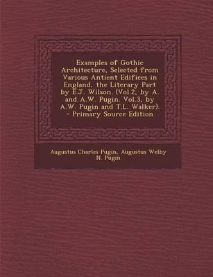 Examples of Gothic Architecture, Selected from Various Antient Edifices in England, the Literary Part by E.J. Wilson. (Vol.2, by A. and A.W. Pugin. Vol.3, by A.W. Pugin and T.L. Walker).