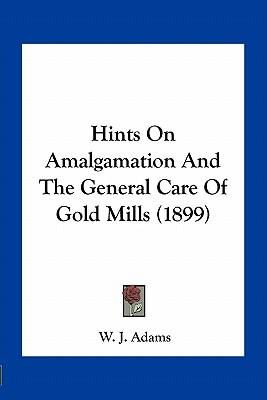 Hints on Amalgamation and the General Care of Gold Mills (1899)