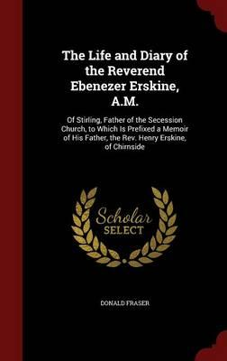 The Life and Diary of the Reverend Ebenezer Erskine, A.M.