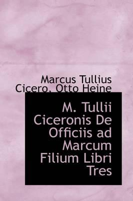 M. Tullii Ciceronis De Officiis Ad Marcum Filium Libri Tres