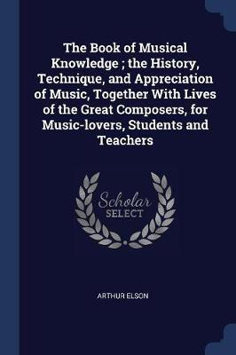 The Book of Musical Knowledge; The History, Technique, and Appreciation of Music, Together with Lives of the Great Composers, for Music-Lovers, Studen