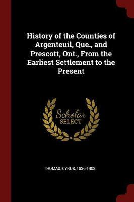 History of the Counties of Argenteuil, Que., and Prescott, Ont., from the Earliest Settlement to the Present