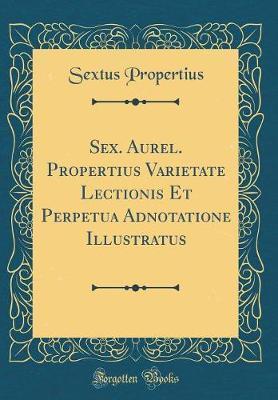 Sex. Aurel. Propertius Varietate Lectionis Et Perpetua Adnotatione Illustratus (Classic Reprint)