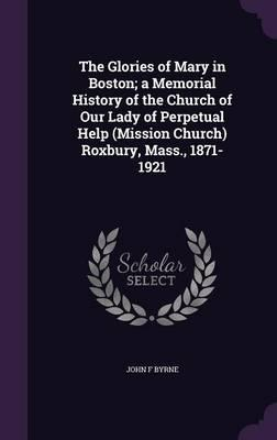 The Glories of Mary in Boston; A Memorial History of the Church of Our Lady of Perpetual Help (Mission Church) Roxbury, Mass., 1871-1921
