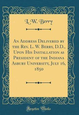 An Address Delivered by the Rev. L. W. Berry, D.D., Upon His Installation as President of the Indiana Asbury University, July 16, 1850 (Classic Reprint)