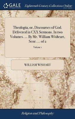 Theologia; Or, Discourses of God. Delivered in CXX Sermons. in Two Volumes. ... by Mr. William Wisheart, Senr. ... of 2; Volume 1